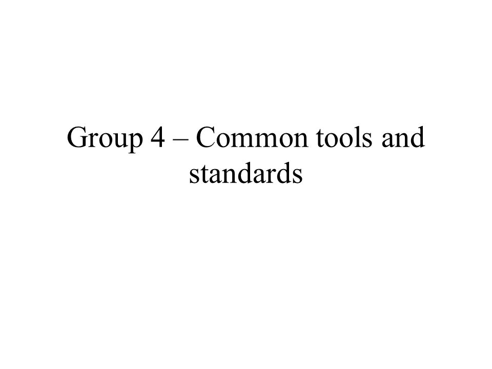 Group 4 – Common tools and standards