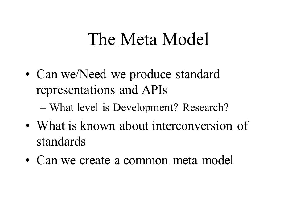 The Meta Model Can we/Need we produce standard representations and APIs –What level is Development.