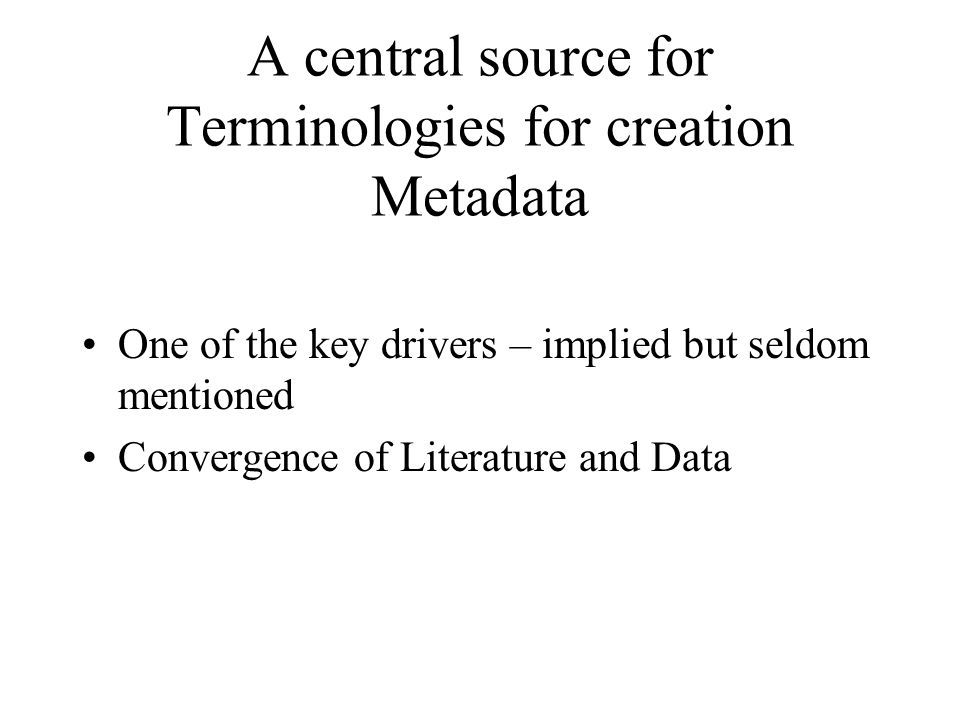 A central source for Terminologies for creation Metadata One of the key drivers – implied but seldom mentioned Convergence of Literature and Data