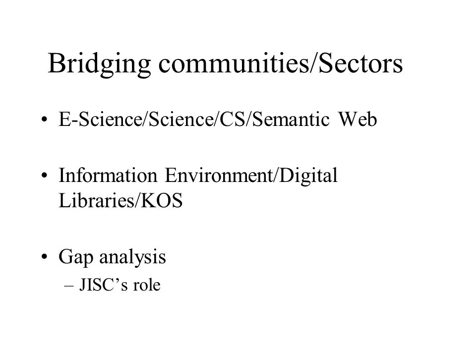 Bridging communities/Sectors E-Science/Science/CS/Semantic Web Information Environment/Digital Libraries/KOS Gap analysis –JISCs role