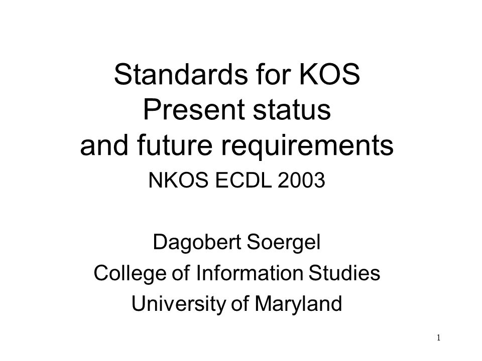 1 Standards for KOS Present status and future requirements NKOS ECDL 2003 Dagobert Soergel College of Information Studies University of Maryland