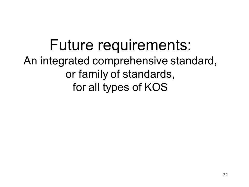 22 Future requirements: An integrated comprehensive standard, or family of standards, for all types of KOS
