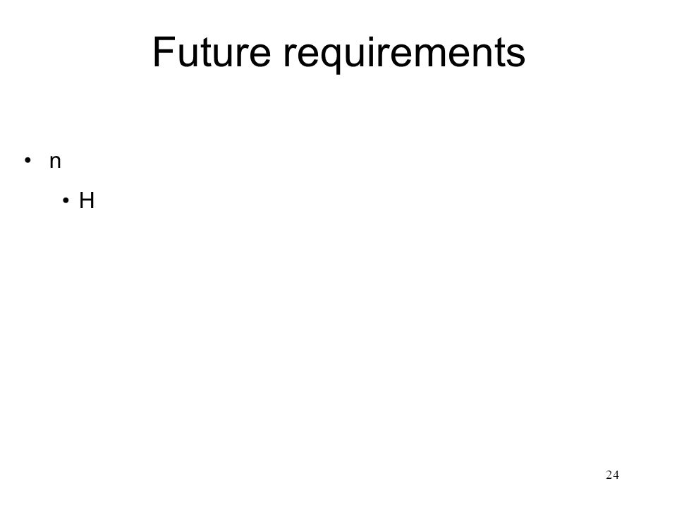 24 Future requirements n H