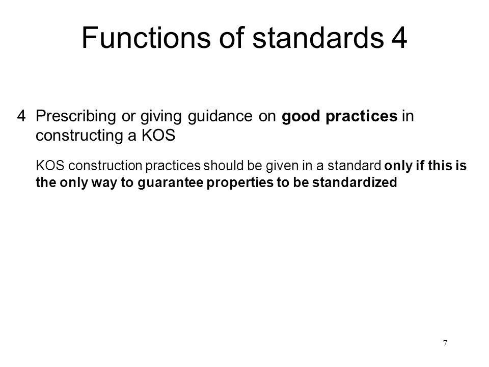 7 Functions of standards 4 4Prescribing or giving guidance on good practices in constructing a KOS KOS construction practices should be given in a sta