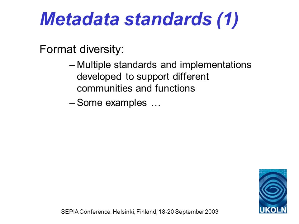 SEPIA Conference, Helsinki, Finland, 18-20 September 2003 Metadata standards (2) Cultural heritage community: Initiatives include: –SPECTRUM - the UK Museum Documentation Standard –VRA (Visual Resources Association) Core Categories –AMICO Data Dictionary –SCRAN Data Standard Specific focus on: –discovery; rights management; provenance Main characteristics of domain: –not only concerned with images; linked with digitisation initiatives; describes objects as well as the images derived from them; some convergence, e.g.