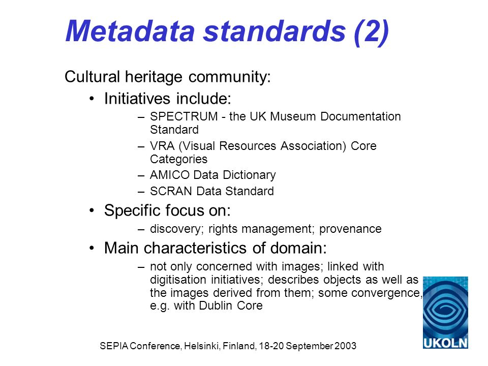 SEPIA Conference, Helsinki, Finland, 18-20 September 2003 Metadata standards (2) Cultural heritage community: Initiatives include: –SPECTRUM - the UK