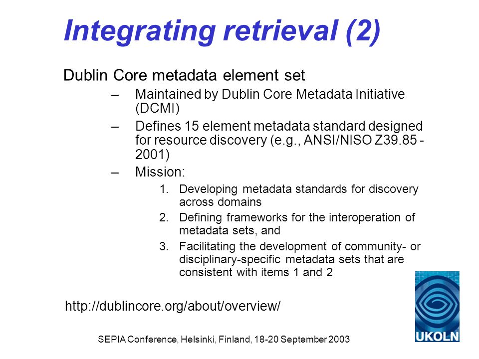 SEPIA Conference, Helsinki, Finland, 18-20 September 2003 Integrating retrieval (2) Dublin Core metadata element set –Maintained by Dublin Core Metada
