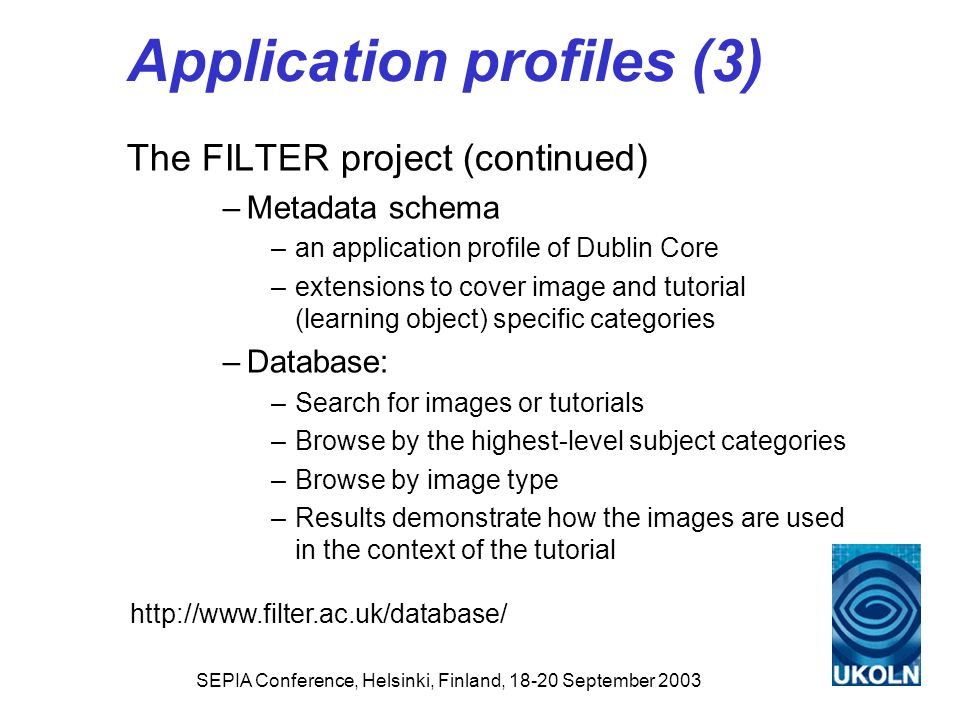 SEPIA Conference, Helsinki, Finland, 18-20 September 2003 Application profiles (3) The FILTER project (continued) –Metadata schema –an application pro