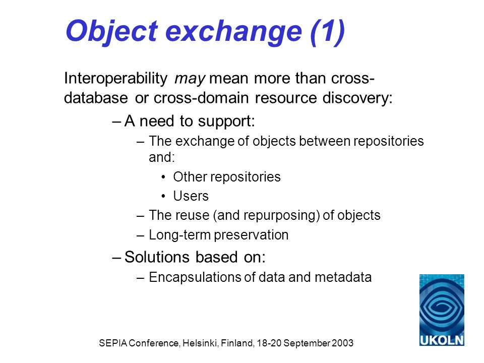 Object exchange (1) Interoperability may mean more than cross- database or cross-domain resource discovery: –A need to support: –The exchange of objec
