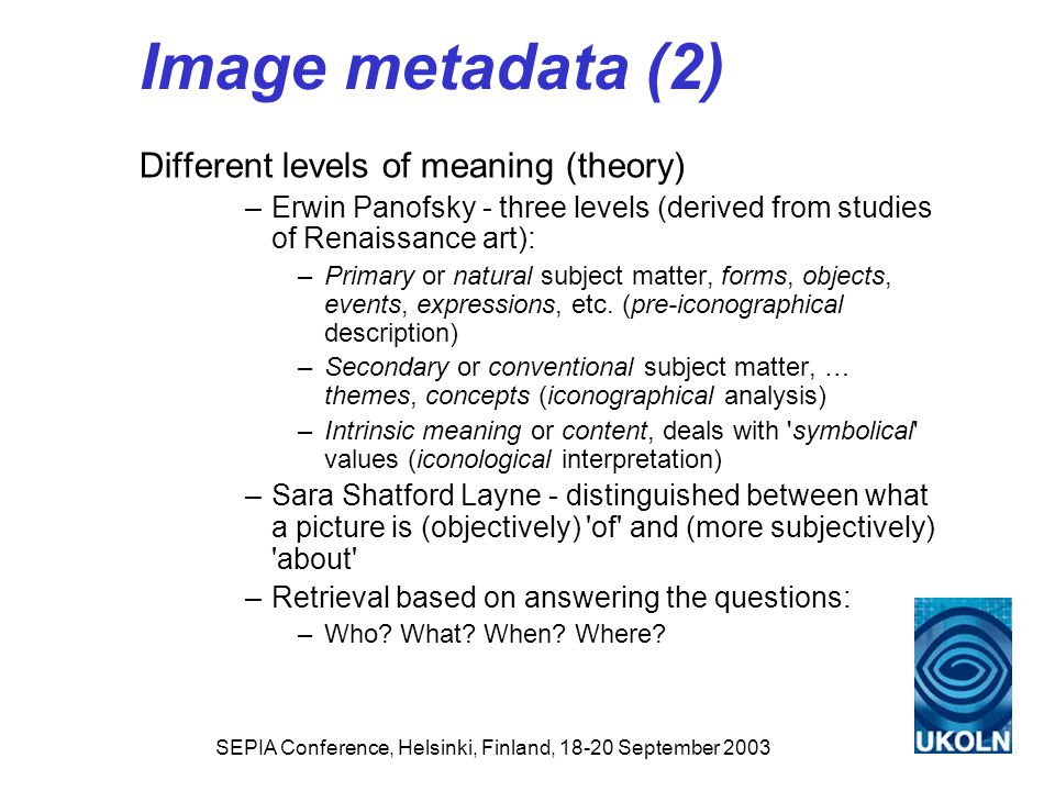 SEPIA Conference, Helsinki, Finland, 18-20 September 2003 Image metadata (2) Different levels of meaning (theory) –Erwin Panofsky - three levels (deri