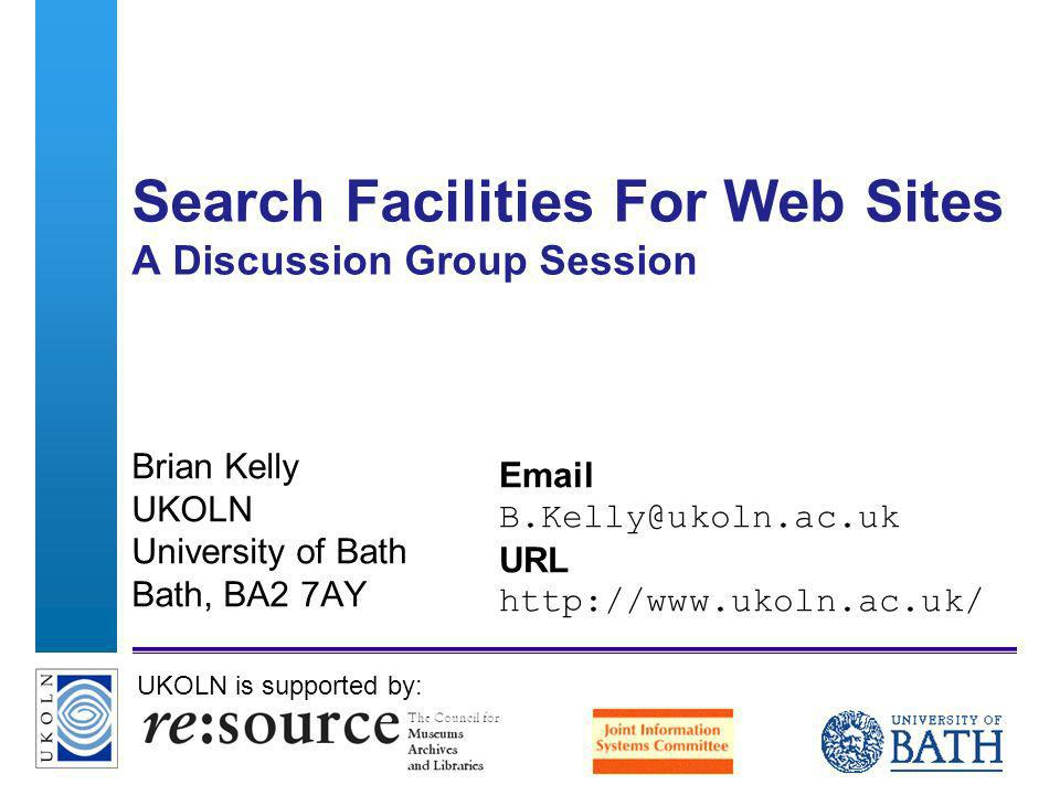 A centre of expertise in digital information managementwww.ukoln.ac.uk Search Facilities For Web Sites A Discussion Group Session Brian Kelly UKOLN University of Bath Bath, BA2 7AY Email B.Kelly@ukoln.ac.uk URL http://www.ukoln.ac.uk/ UKOLN is supported by: