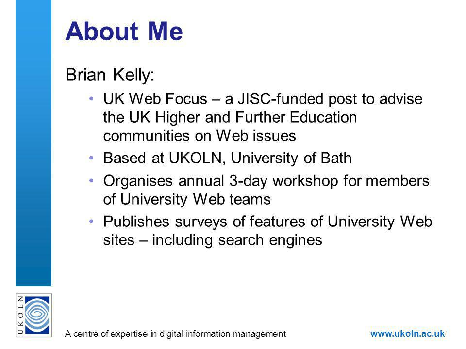 A centre of expertise in digital information managementwww.ukoln.ac.uk About Me Brian Kelly: UK Web Focus – a JISC-funded post to advise the UK Higher and Further Education communities on Web issues Based at UKOLN, University of Bath Organises annual 3-day workshop for members of University Web teams Publishes surveys of features of University Web sites – including search engines