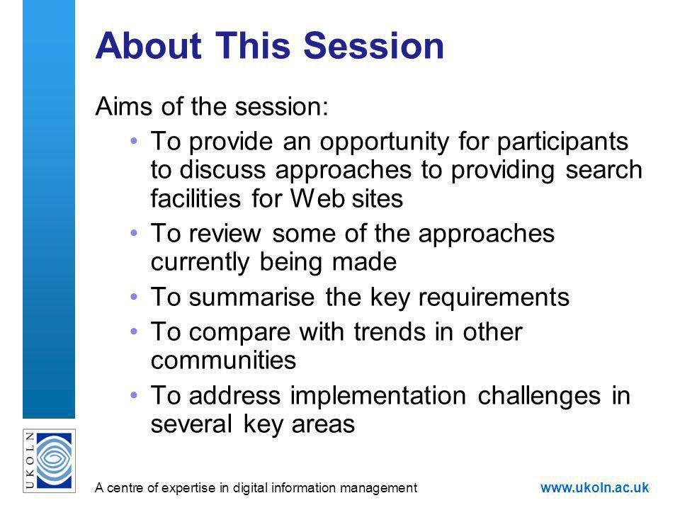 A centre of expertise in digital information managementwww.ukoln.ac.uk About This Session Aims of the session: To provide an opportunity for participants to discuss approaches to providing search facilities for Web sites To review some of the approaches currently being made To summarise the key requirements To compare with trends in other communities To address implementation challenges in several key areas