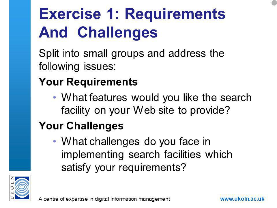 A centre of expertise in digital information managementwww.ukoln.ac.uk Exercise 1: Requirements And Challenges Split into small groups and address the following issues: Your Requirements What features would you like the search facility on your Web site to provide.