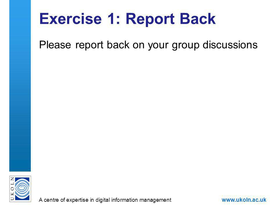 A centre of expertise in digital information managementwww.ukoln.ac.uk Exercise 1: Report Back Please report back on your group discussions