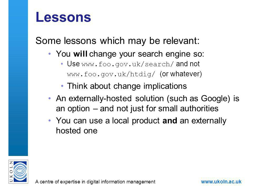 A centre of expertise in digital information managementwww.ukoln.ac.uk Lessons Some lessons which may be relevant: You will change your search engine so: Use www.foo.gov.uk/search/ and not www.foo.gov.uk/htdig/ (or whatever) Think about change implications An externally-hosted solution (such as Google) is an option – and not just for small authorities You can use a local product and an externally hosted one