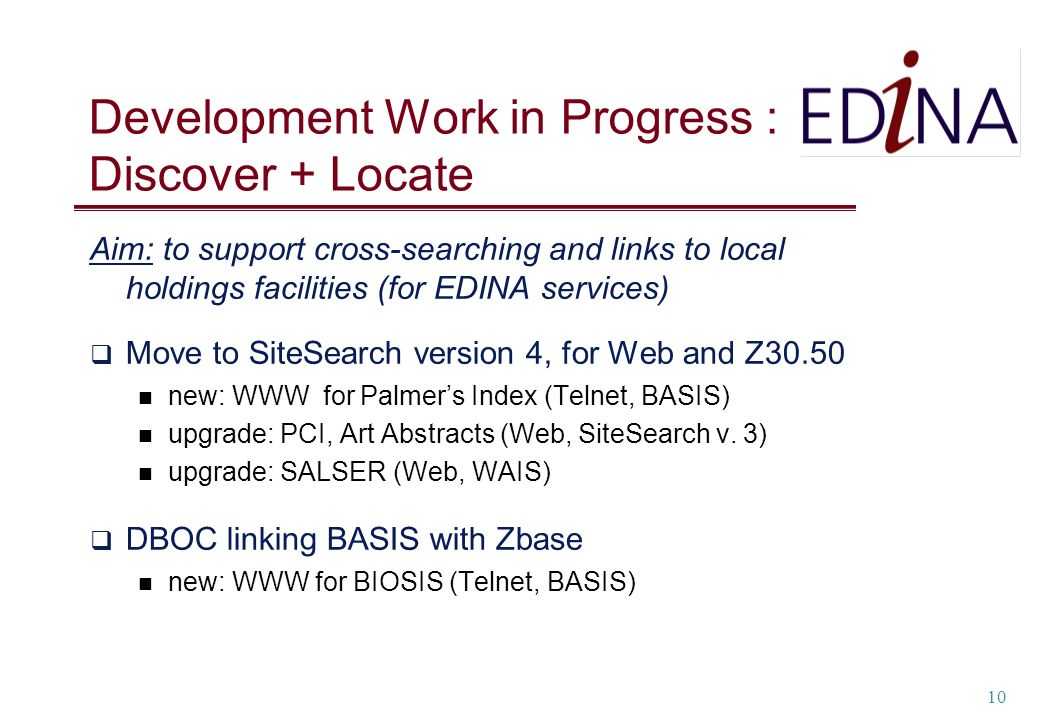10 Development Work in Progress : Discover + Locate Aim: to support cross-searching and links to local holdings facilities (for EDINA services) Move to SiteSearch version 4, for Web and Z30.50 new: WWW for Palmers Index (Telnet, BASIS) upgrade: PCI, Art Abstracts (Web, SiteSearch v.