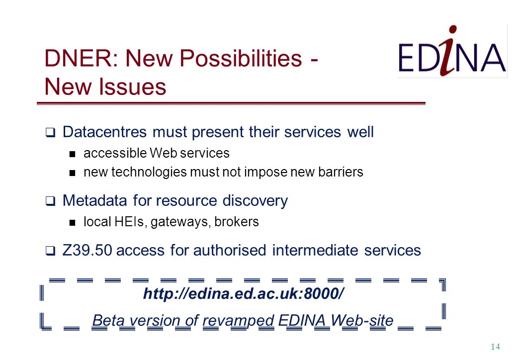 14 DNER: New Possibilities - New Issues Datacentres must present their services well accessible Web services new technologies must not impose new barriers Metadata for resource discovery local HEIs, gateways, brokers Z39.50 access for authorised intermediate services http://edina.ed.ac.uk:8000/ Beta version of revamped EDINA Web-site
