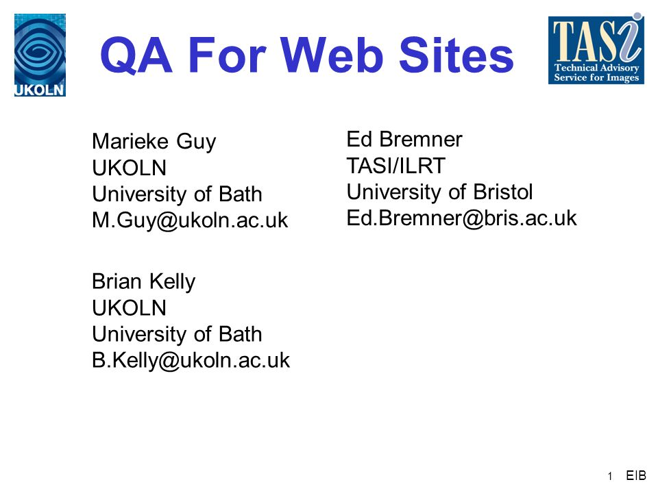 1 QA For Web Sites Brian Kelly UKOLN University of Bath B.Kelly@ukoln.ac.uk Marieke Guy UKOLN University of Bath M.Guy@ukoln.ac.uk Ed Bremner TASI/ILR