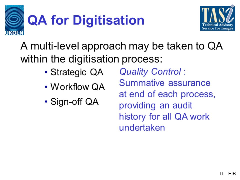 11 QA for Digitisation A multi-level approach may be taken to QA within the digitisation process: Strategic QA Workflow QA Sign-off QA EIB Quality Con