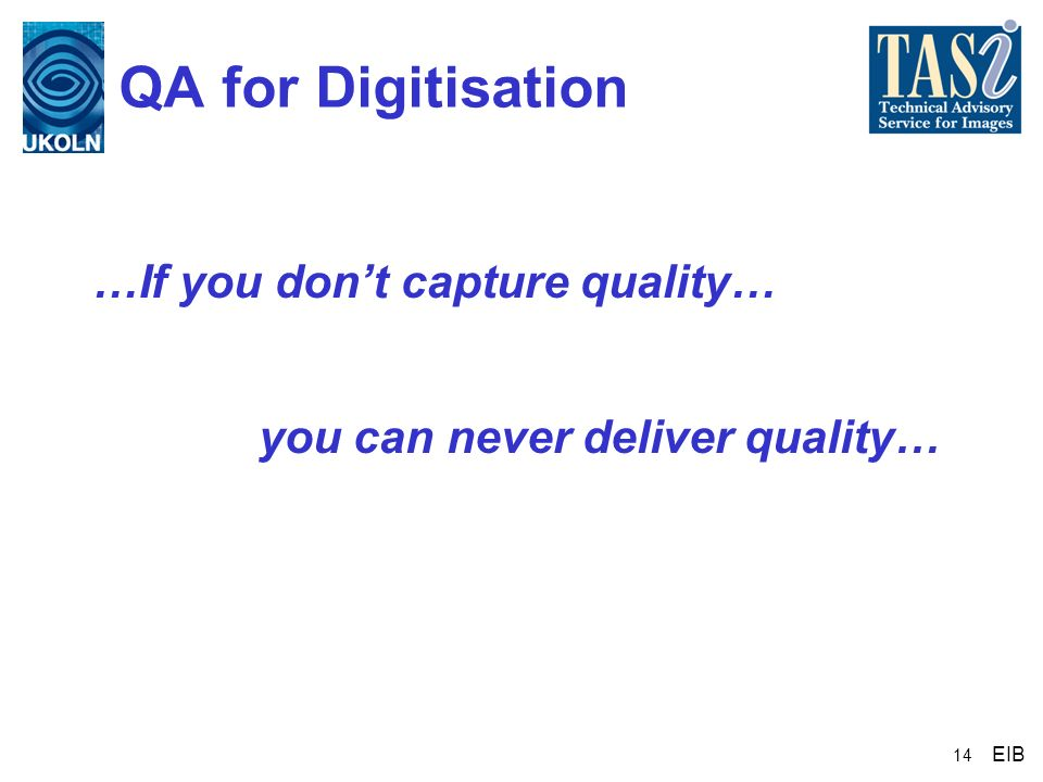 14 QA for Digitisation …If you dont capture quality… EIB you can never deliver quality…