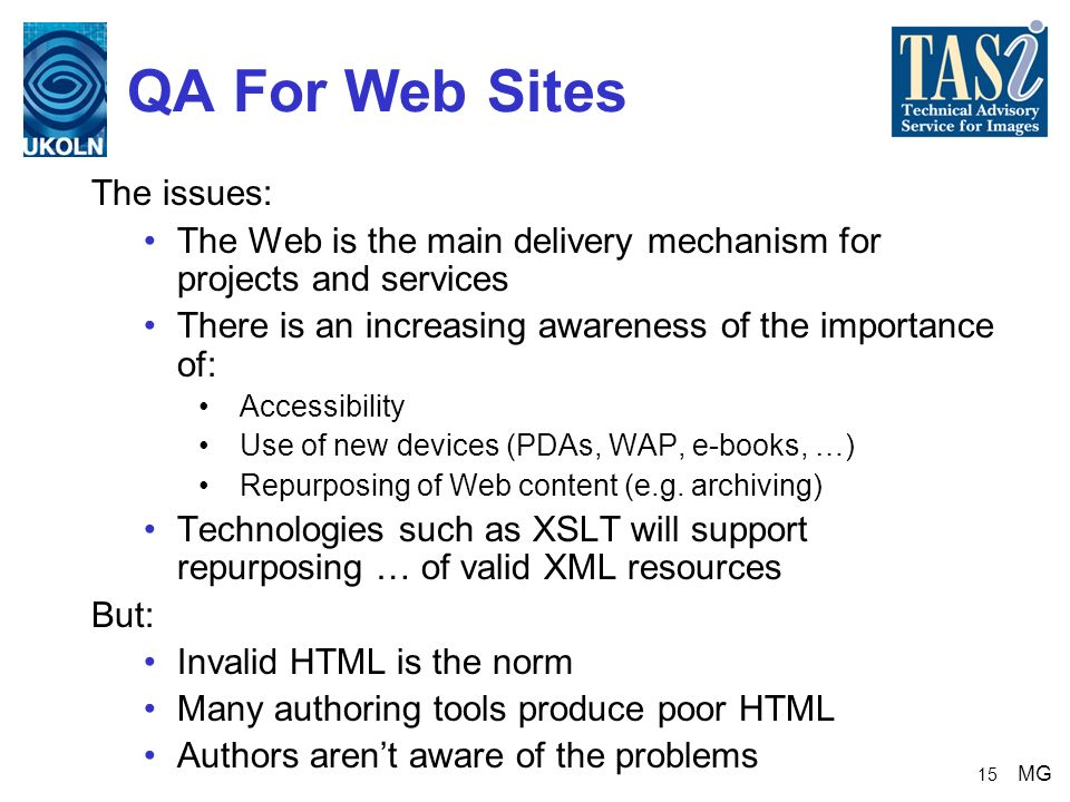 15 QA For Web Sites The issues: The Web is the main delivery mechanism for projects and services There is an increasing awareness of the importance of