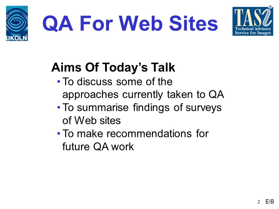 2 QA For Web Sites Aims Of Todays Talk To discuss some of the approaches currently taken to QA To summarise findings of surveys of Web sites To make r