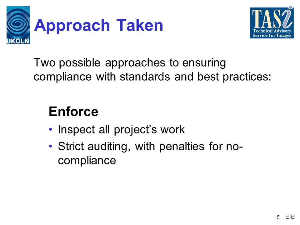 5 Approach Taken Two possible approaches to ensuring compliance with standards and best practices: Enforce Inspect all projects work Strict auditing,