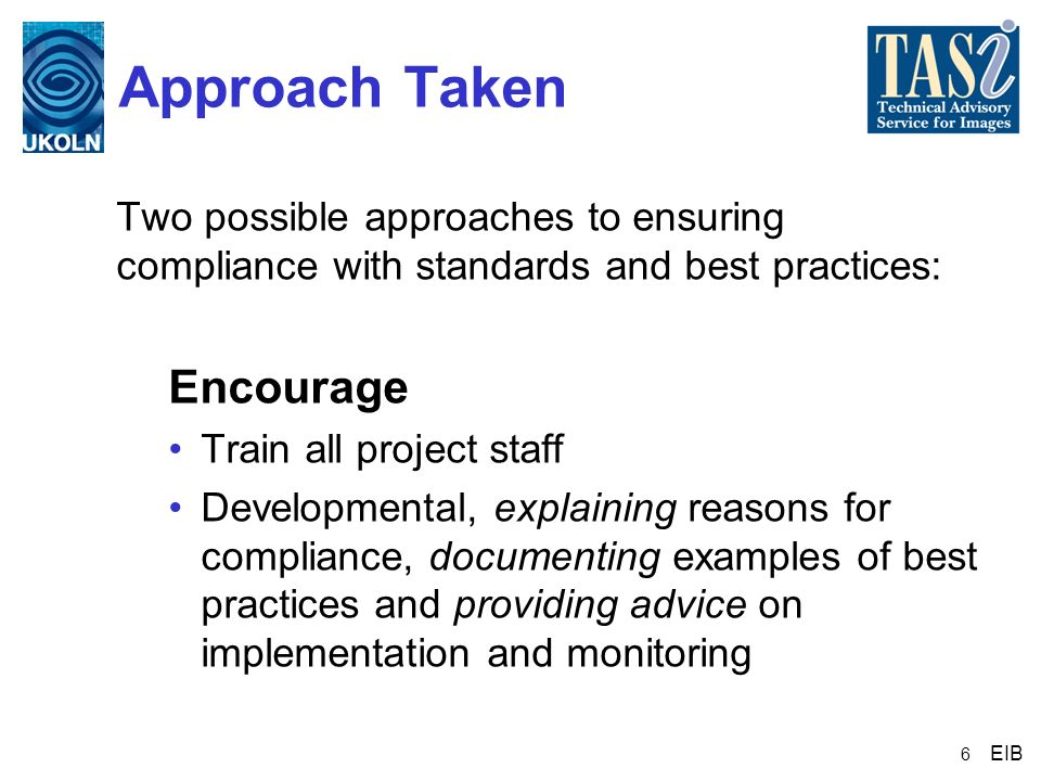 6 Approach Taken Two possible approaches to ensuring compliance with standards and best practices: Encourage Train all project staff Developmental, ex