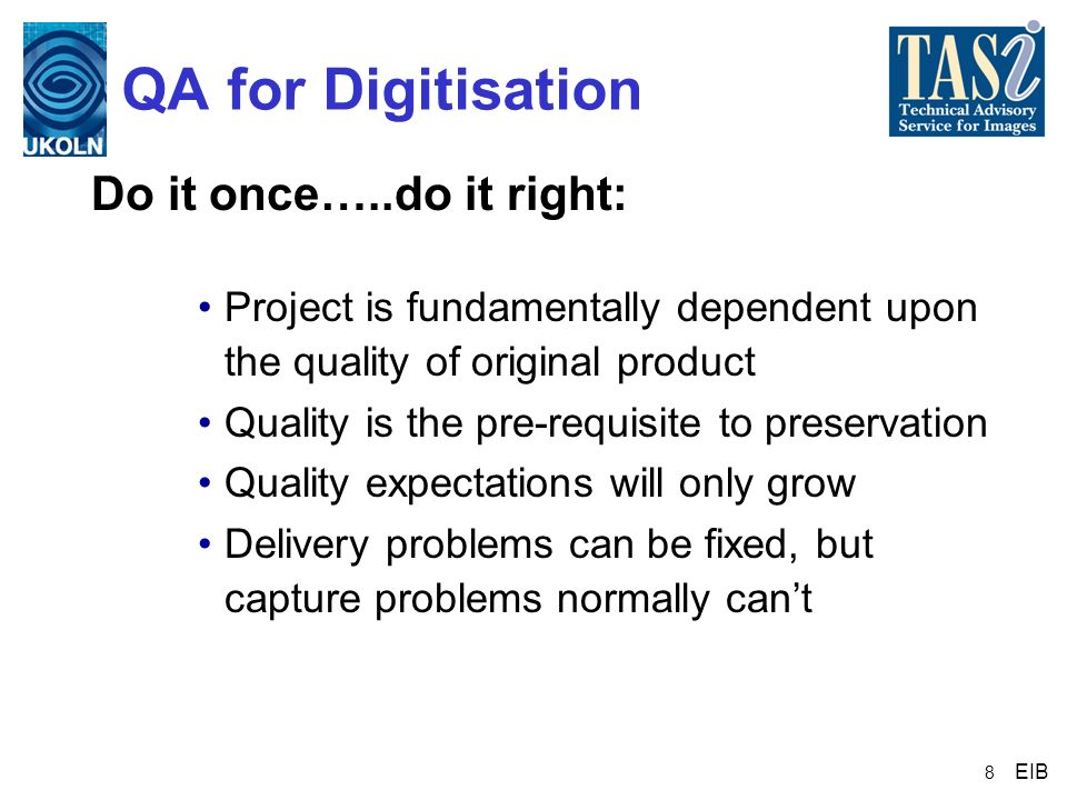 8 QA for Digitisation Do it once…..do it right: Project is fundamentally dependent upon the quality of original product Quality is the pre-requisite t