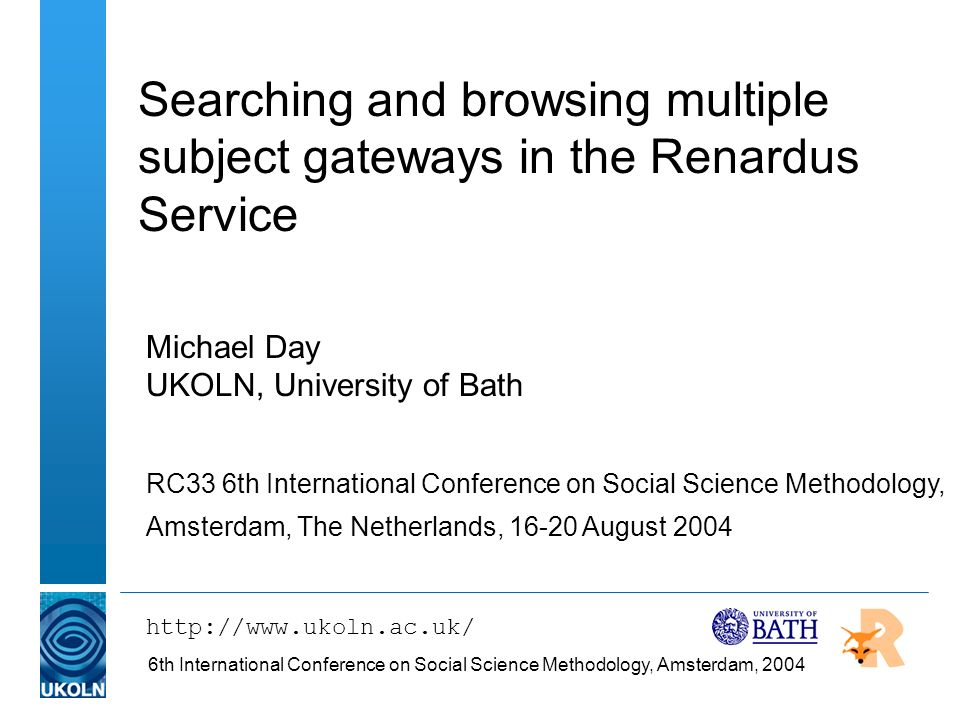 6th International Conference on Social Science Methodology, Amsterdam, 2004 Searching and browsing multiple subject gateways in the Renardus Service Michael Day UKOLN, University of Bath RC33 6th International Conference on Social Science Methodology, Amsterdam, The Netherlands, 16-20 August 2004 http://www.ukoln.ac.uk/