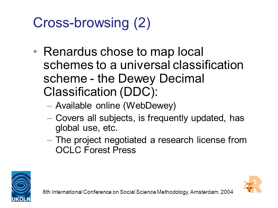 6th International Conference on Social Science Methodology, Amsterdam, 2004 Cross-browsing (2) Renardus chose to map local schemes to a universal classification scheme - the Dewey Decimal Classification (DDC): –Available online (WebDewey) –Covers all subjects, is frequently updated, has global use, etc.