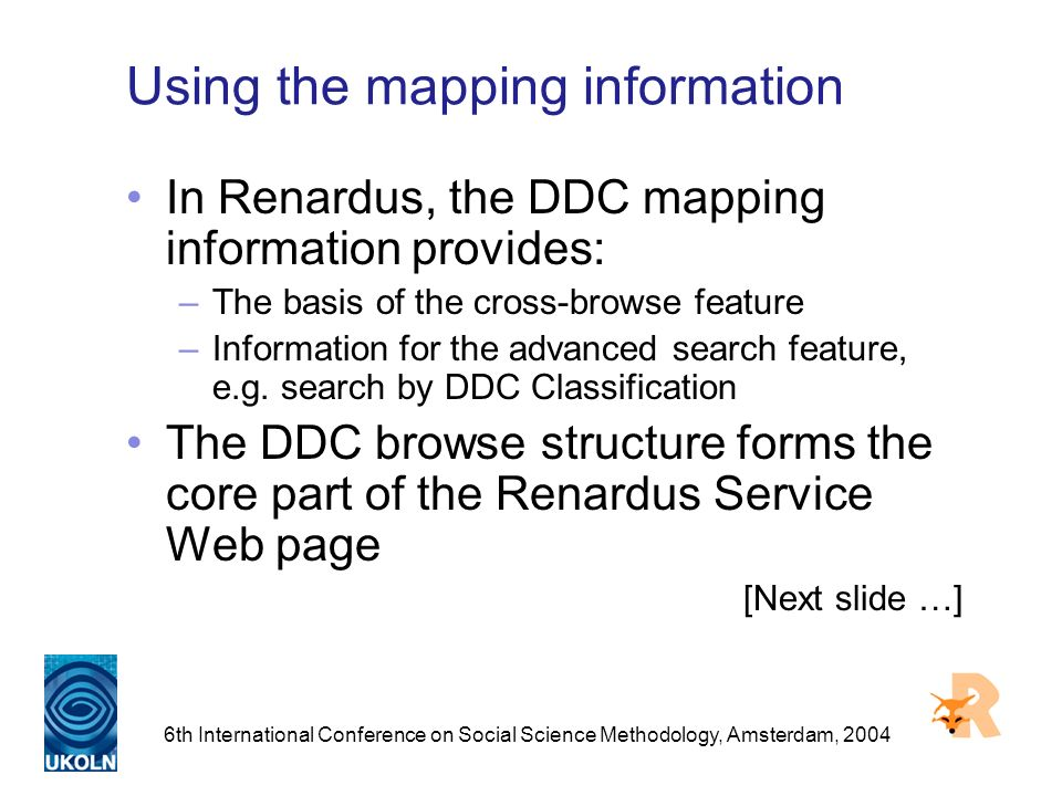 6th International Conference on Social Science Methodology, Amsterdam, 2004 Using the mapping information In Renardus, the DDC mapping information provides: –The basis of the cross-browse feature –Information for the advanced search feature, e.g.