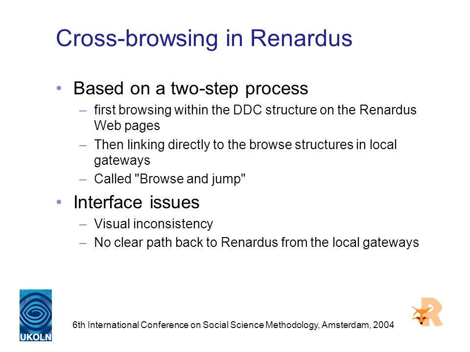 6th International Conference on Social Science Methodology, Amsterdam, 2004 Cross-browsing in Renardus Based on a two-step process –first browsing within the DDC structure on the Renardus Web pages –Then linking directly to the browse structures in local gateways –Called Browse and jump Interface issues –Visual inconsistency –No clear path back to Renardus from the local gateways