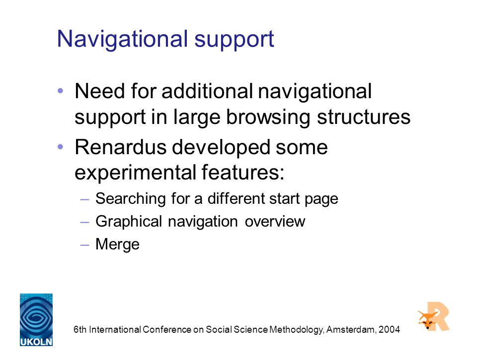 6th International Conference on Social Science Methodology, Amsterdam, 2004 Navigational support Need for additional navigational support in large browsing structures Renardus developed some experimental features: –Searching for a different start page –Graphical navigation overview –Merge