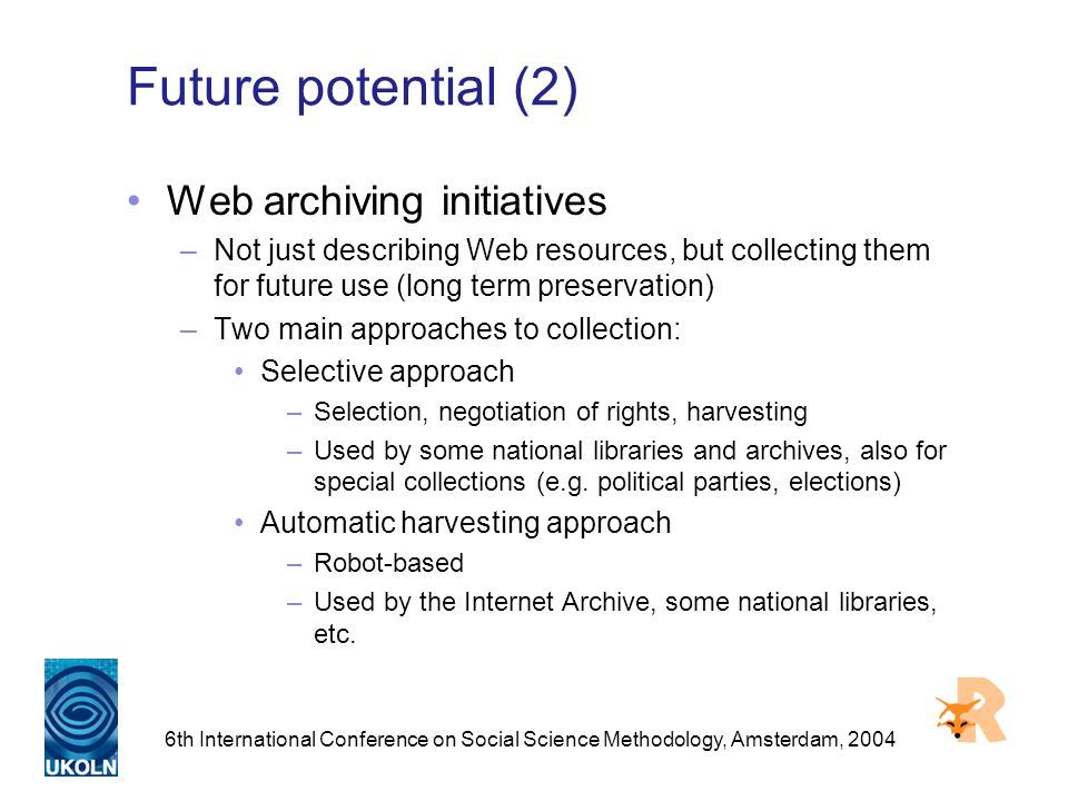 6th International Conference on Social Science Methodology, Amsterdam, 2004 Future potential (2) Web archiving initiatives –Not just describing Web resources, but collecting them for future use (long term preservation) –Two main approaches to collection: Selective approach –Selection, negotiation of rights, harvesting –Used by some national libraries and archives, also for special collections (e.g.