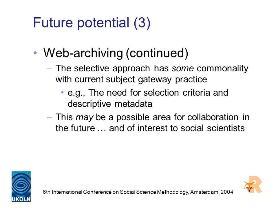 6th International Conference on Social Science Methodology, Amsterdam, 2004 Future potential (3) Web-archiving (continued) –The selective approach has some commonality with current subject gateway practice e.g., The need for selection criteria and descriptive metadata –This may be a possible area for collaboration in the future … and of interest to social scientists