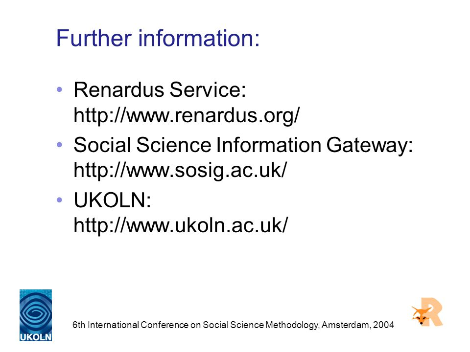 6th International Conference on Social Science Methodology, Amsterdam, 2004 Further information: Renardus Service: http://www.renardus.org/ Social Science Information Gateway: http://www.sosig.ac.uk/ UKOLN: http://www.ukoln.ac.uk/