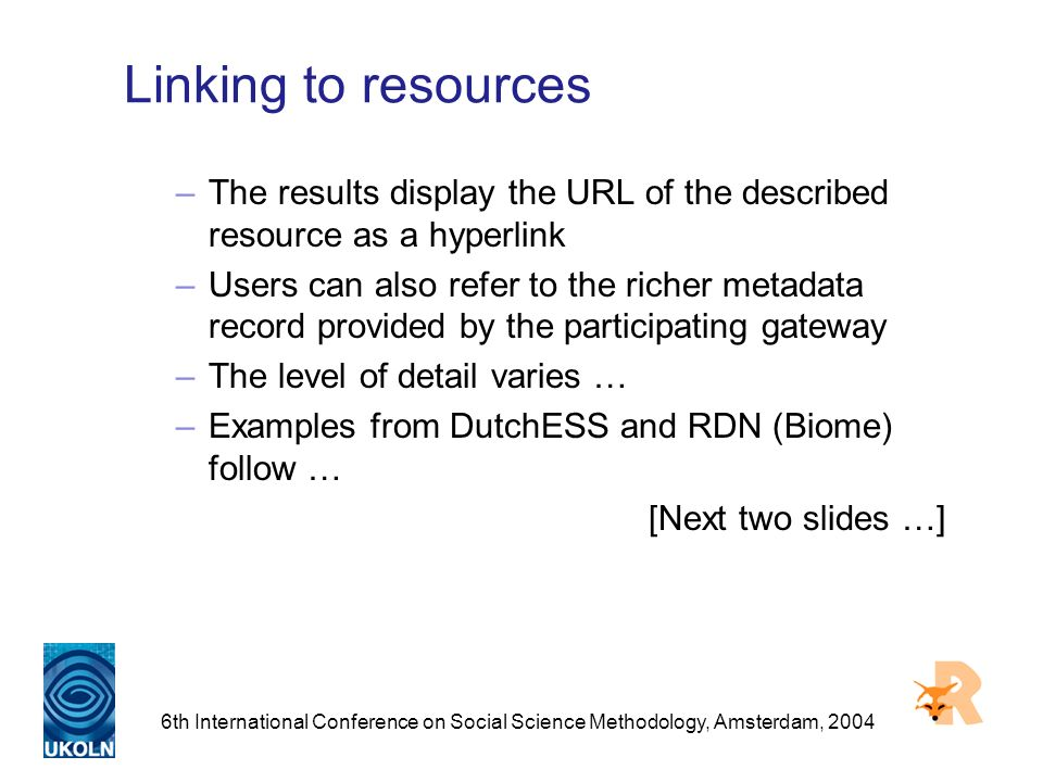6th International Conference on Social Science Methodology, Amsterdam, 2004 Linking to resources –The results display the URL of the described resource as a hyperlink –Users can also refer to the richer metadata record provided by the participating gateway –The level of detail varies … –Examples from DutchESS and RDN (Biome) follow … [Next two slides …]