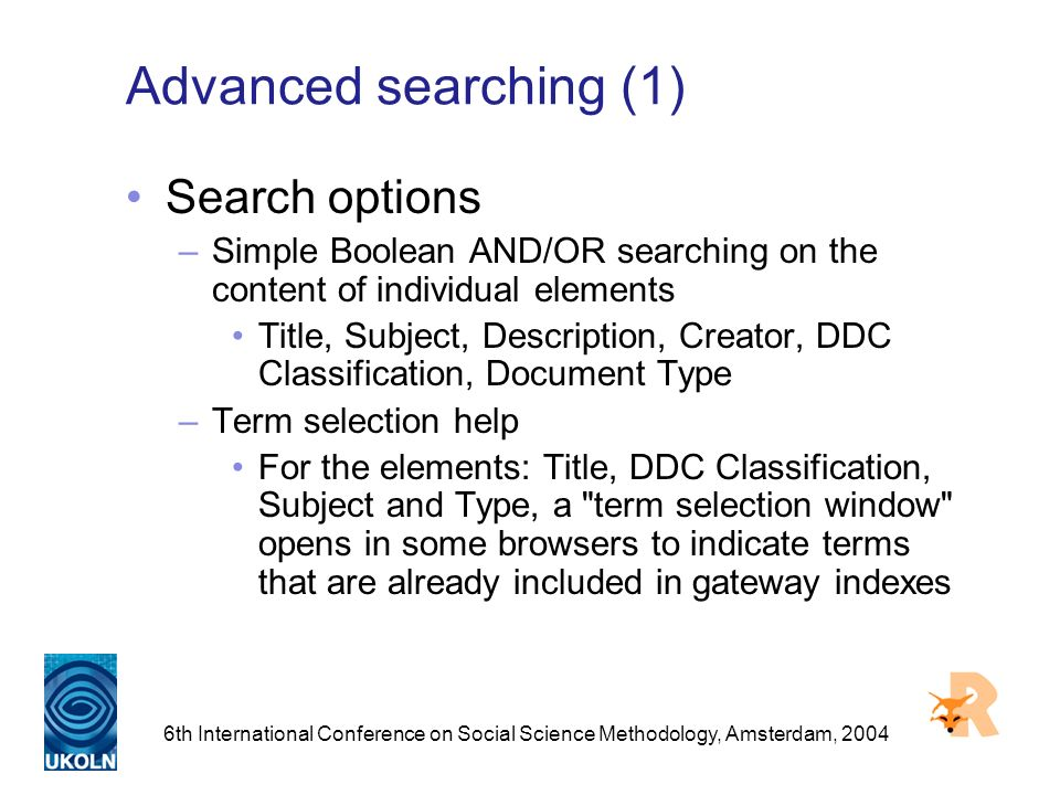 6th International Conference on Social Science Methodology, Amsterdam, 2004 Advanced searching (1) Search options –Simple Boolean AND/OR searching on the content of individual elements Title, Subject, Description, Creator, DDC Classification, Document Type –Term selection help For the elements: Title, DDC Classification, Subject and Type, a term selection window opens in some browsers to indicate terms that are already included in gateway indexes