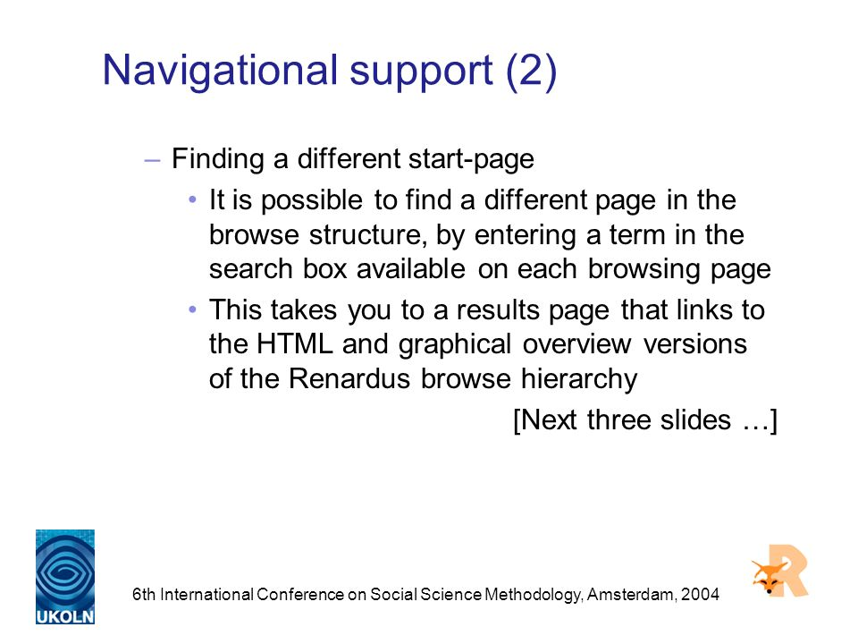 6th International Conference on Social Science Methodology, Amsterdam, 2004 Navigational support (2) –Finding a different start-page It is possible to find a different page in the browse structure, by entering a term in the search box available on each browsing page This takes you to a results page that links to the HTML and graphical overview versions of the Renardus browse hierarchy [Next three slides …]