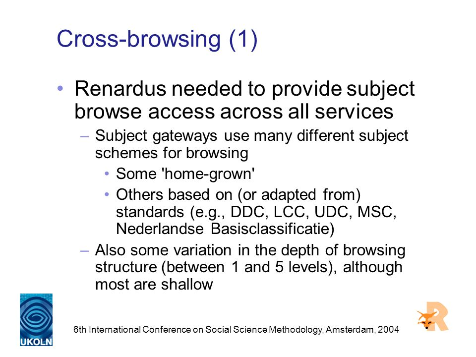 6th International Conference on Social Science Methodology, Amsterdam, 2004 Cross-browsing (1) Renardus needed to provide subject browse access across all services –Subject gateways use many different subject schemes for browsing Some home-grown Others based on (or adapted from) standards (e.g., DDC, LCC, UDC, MSC, Nederlandse Basisclassificatie) –Also some variation in the depth of browsing structure (between 1 and 5 levels), although most are shallow