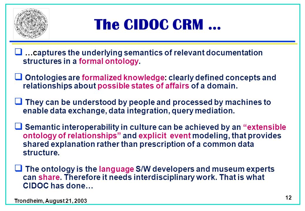 Trondheim, August 21, 2003 12 The CIDOC CRM … …captures the underlying semantics of relevant documentation structures in a formal ontology.