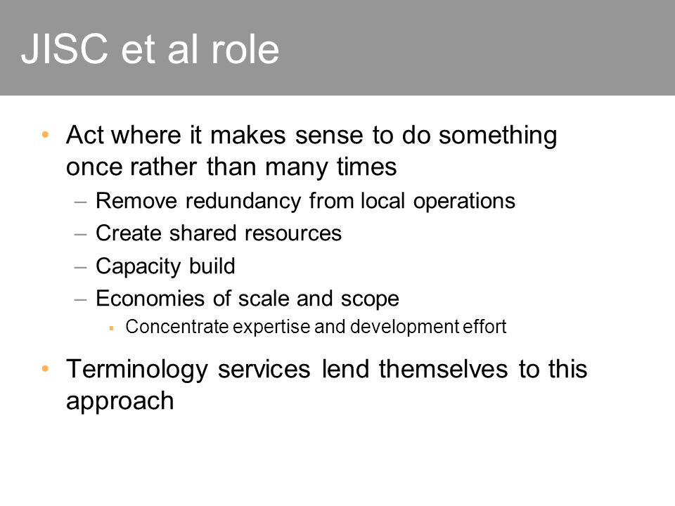 JISC et al role Act where it makes sense to do something once rather than many times –Remove redundancy from local operations –Create shared resources –Capacity build –Economies of scale and scope Concentrate expertise and development effort Terminology services lend themselves to this approach