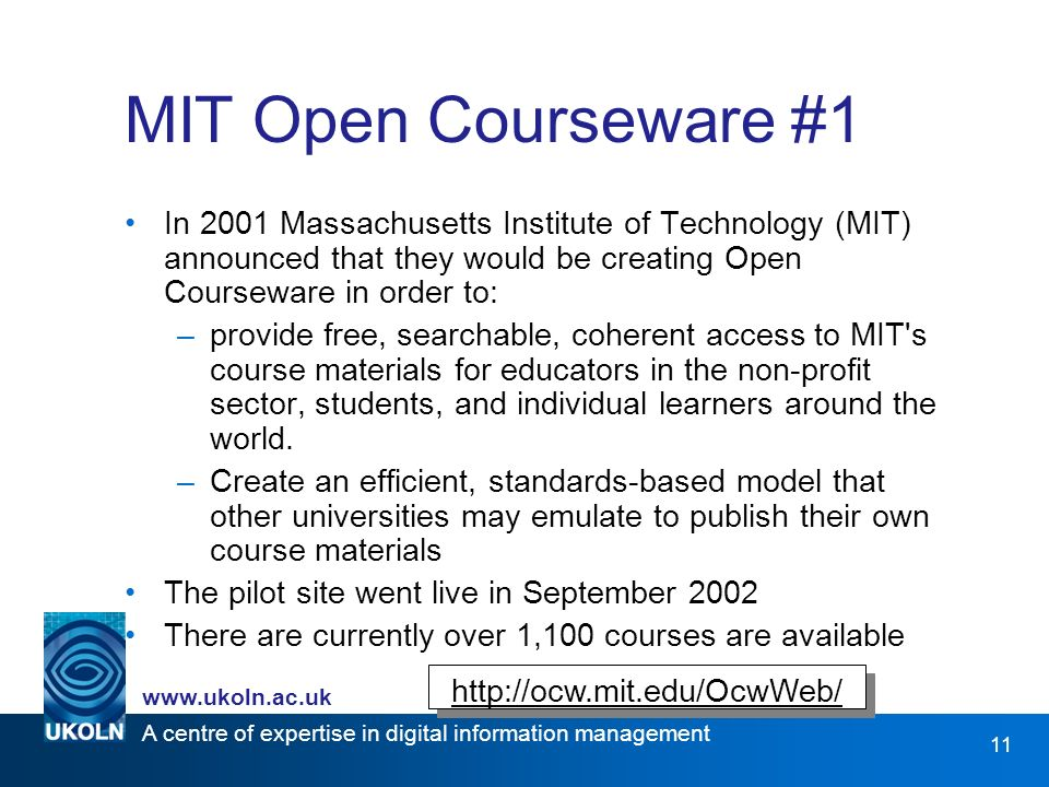 A centre of expertise in digital information management www.ukoln.ac.uk 11 MIT Open Courseware #1 In 2001 Massachusetts Institute of Technology (MIT) announced that they would be creating Open Courseware in order to: –provide free, searchable, coherent access to MIT s course materials for educators in the non-profit sector, students, and individual learners around the world.