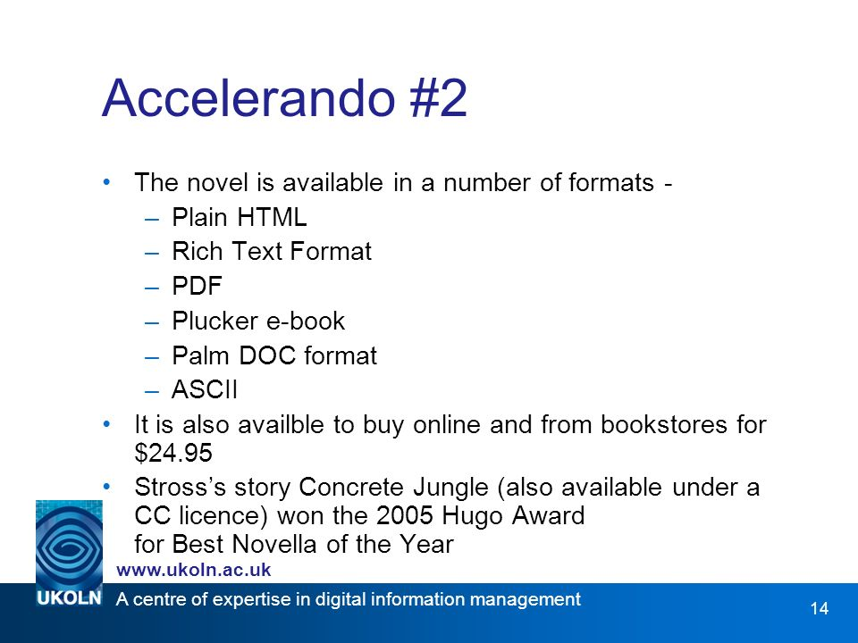 A centre of expertise in digital information management www.ukoln.ac.uk 14 Accelerando #2 The novel is available in a number of formats - –Plain HTML –Rich Text Format –PDF –Plucker e-book –Palm DOC format –ASCII It is also availble to buy online and from bookstores for $24.95 Strosss story Concrete Jungle (also available under a CC licence) won the 2005 Hugo Award for Best Novella of the Year