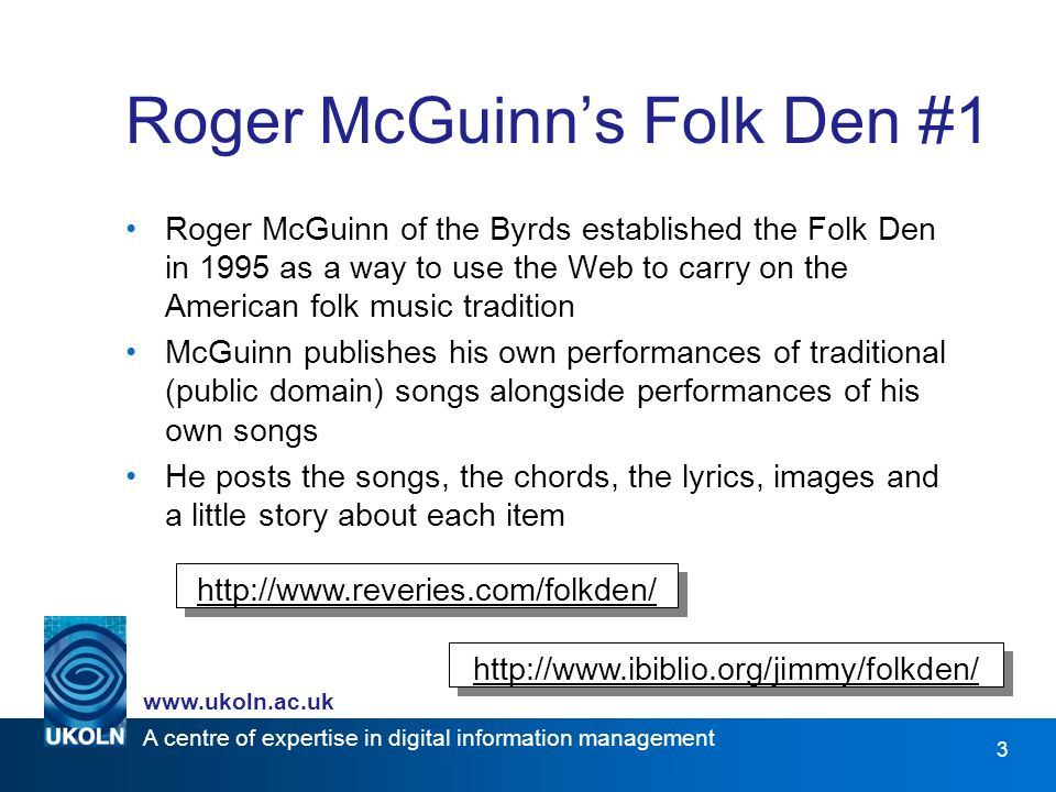 A centre of expertise in digital information management www.ukoln.ac.uk 3 Roger McGuinns Folk Den #1 Roger McGuinn of the Byrds established the Folk Den in 1995 as a way to use the Web to carry on the American folk music tradition McGuinn publishes his own performances of traditional (public domain) songs alongside performances of his own songs He posts the songs, the chords, the lyrics, images and a little story about each item http://www.ibiblio.org/jimmy/folkden/ http://www.reveries.com/folkden/