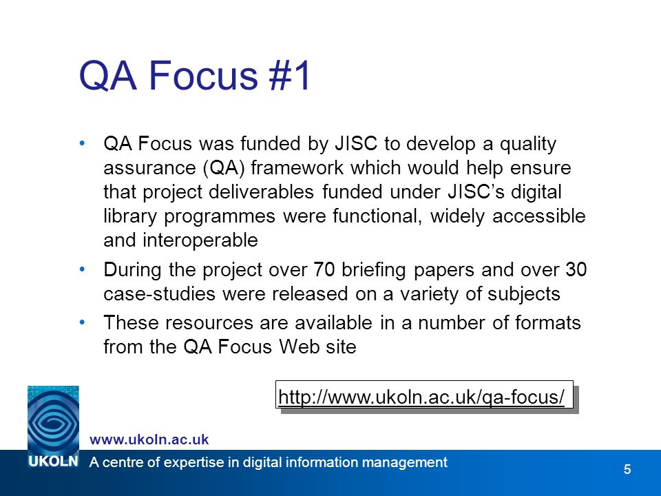 A centre of expertise in digital information management www.ukoln.ac.uk 5 QA Focus #1 QA Focus was funded by JISC to develop a quality assurance (QA) framework which would help ensure that project deliverables funded under JISCs digital library programmes were functional, widely accessible and interoperable During the project over 70 briefing papers and over 30 case-studies were released on a variety of subjects These resources are available in a number of formats from the QA Focus Web site http://www.ukoln.ac.uk/qa-focus/