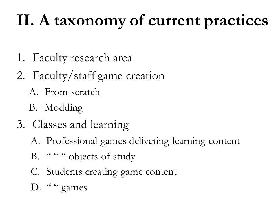 II. A taxonomy of current practices 1.Faculty research area 2.Faculty/staff game creation A.From scratch B.Modding 3.Classes and learning A.Profession