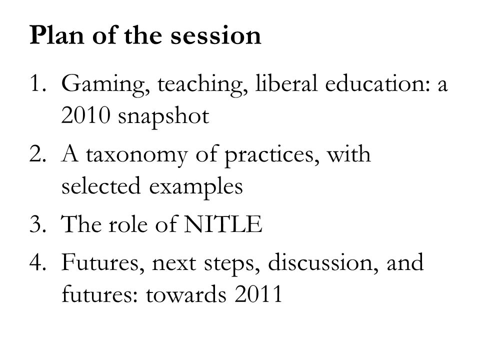 Plan of the session 1.Gaming, teaching, liberal education: a 2010 snapshot 2.A taxonomy of practices, with selected examples 3.The role of NITLE 4.Futures, next steps, discussion, and futures: towards 2011